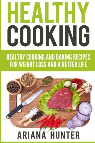 Any Weight Loss (Healthy Cooking: Healthy Cooking And Baking Recipes For Weight Loss And A Better Life (Clean Eating Diet, Clean Food Diet, Healthy Living, Natural Weight Loss, Natural Food)