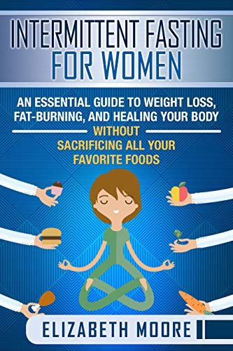 Intermittent Fasting for Women: An Essential Guide to Weight Loss, Fat-Burning, and Healing Your Body Without Sacrificing All Your Favorite Foods