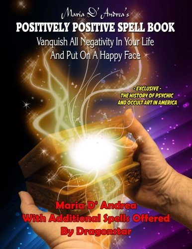 Maria D' Andrea's Positively Positive Spell Book: Vanquish All Negativity In Your Life And Put On A Happy Face