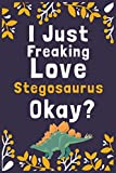 """I Just Freaking Love Stegosaurus Okay?: (Diary, Notebook) (Journals) or Personal Use for Men, Women and Kids Cute Gift For Stegosaurus Lovers. 6"""" x 9"""" (15.24 x 22.86 cm) - 120 Pages"""