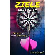 Ziele erreichen: Glücklich sein, durch Zielsetzung! (Ziele formulieren, Selbstdisziplin, Motivationstipps, Produktivität steigern und erfolgreich werden!) (German Edition)