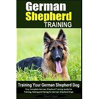 German Shepherd Training - Training Your German Shepherd Dog: Your Complete German Shepherd Training Guide for Training…