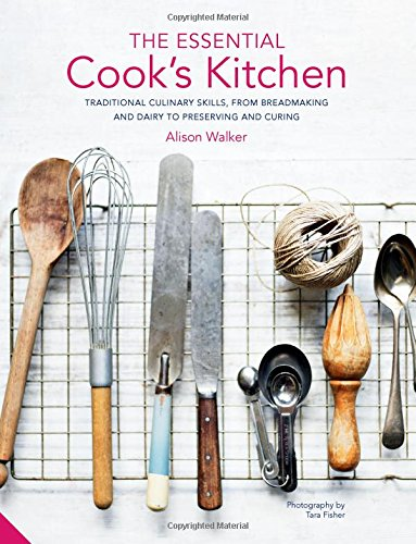 The Essential Cook's Kitchen: Traditional culinary skills, from breadmaking and dairy to preserving and curing by Alison Walker