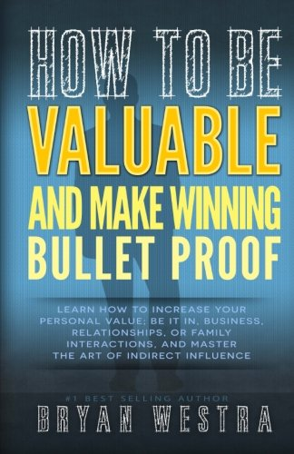 Read Online How To Be Valuable And Make Winning Bullet Proof: Learn How To Increase Your  Personal Value; Be It In, Business, Relationships, Or Family  Interactions, And Master  The Art Of Indirect Influence ebook
