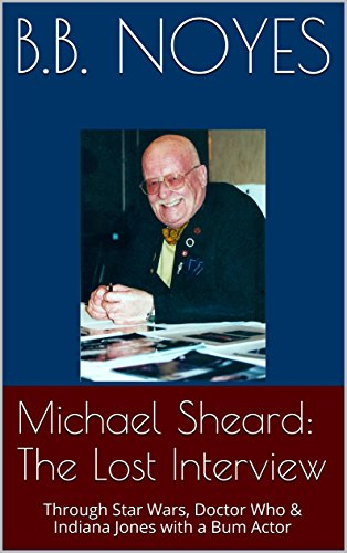 Michael Sheard: The Irremediable Interview: Through Star Wars, Doctor Who & Indiana Jones with a Bum Actor
