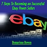 7 Steps to Becoming a Successful Ebay Powerseller: The Ebay Ebook, How to Make Money on Ebay with Ebay Powerseller Secrets | Demarious Bowens
