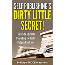 Self Publishing's Dirty Little Secret!: The Inside Secret to Publishing for Profit Under A Pen Name