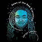 Dawn of the New Everything: Encounters with Reality and Virtual Reality   Jaron Lanier