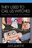 They Used to Call Us Witches : Chilean Exiles, Culture, and Feminism, Shayne, Julie, 0739118498