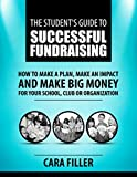 The Student's Guide to Successful Fundraising: How to Make a Plan, Make an Impact and Make BIG Money for Your School, Club or Organization