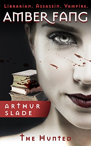 Amber Fang: The Hunted (Librarian. Assassin. Vampire. Book 1) by [Slade, Arthur]