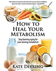 How to Heal Your Metabolism: Learn How the Right Foods, Sleep, the Right Amount of Exercise, and Happiness Can Increase Your Metabolic Rate and Help Heal Your Broken Metabolism