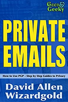 Good and Geeky Private Emails: How to use PGP - Step by Step Guides to Privacy by [Allen Wizardgold, David, Allen, David]