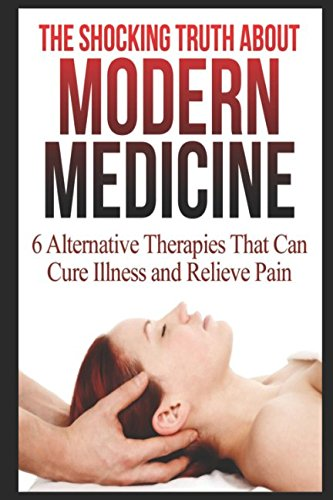 The Shocking Truth About Modern Medicine: 6 Alternative Therapies That Can Cure Illness And Relieve Pain pdf epub
