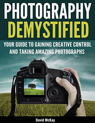 Photography Demystified: Your Guide to Gaining Creative Control and Taking Amazing ()