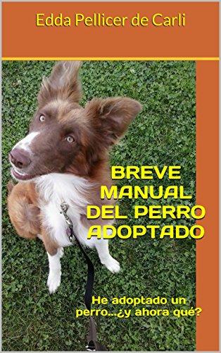 BREVE MANUAL DEL PERRO ADOPTADO: He adoptado un perro...¿y ...