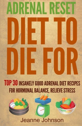Download Adrenal Reset Diet To Die For: Top 30 Insanely Good Adrenal Diet Recipes For Hormonal Balance, Relieve Stress and Lose Weight Naturally pdf epub