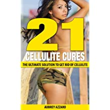 21 Cellulite Cures: The Ultimate Solution to Get Rid of Cellulite (The Natural Cellulite Removal Guide - Cure Cellulite, Lose Weight, Feel Amazing Book 1)