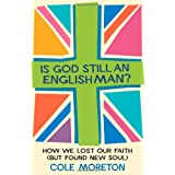 Is God Still An Englishman?: How We Lost Our Faith (But Found New Soul)by Cole Moreton