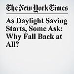 As Daylight Saving Starts, Some Ask: Why Fall Back at All? | Jess Bidgood