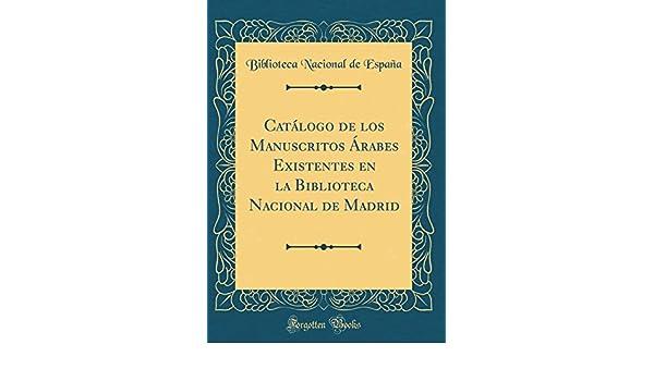 Catálogo de los Manuscritos Árabes Existentes en la Biblioteca Nacional de Madrid Classic Reprint: Amazon.es: España, Biblioteca Nacional de: Libros