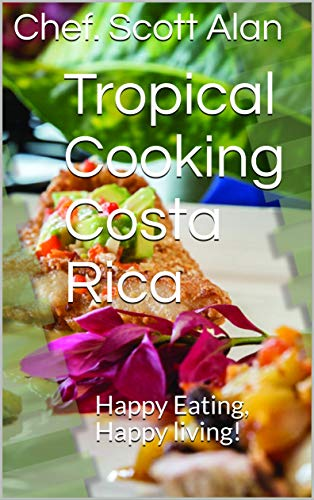Tropical Cooking Costa Rica: Happy Eating, Happy living! (Tropical Recipes Book 1)