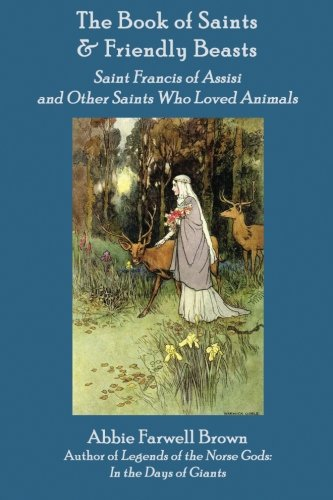 The Book of Saints and Friendly Beasts: Saint Francis of Assisi and Other Saints Who Loved Animals (Folktales and Legends of the Christian Saints)