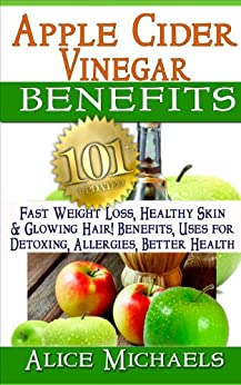 Apple Cider Vinegar Benefits:101 Apple Cider Vinegar Benefits for Weight Loss, Healthy Skin & Glowing Hair! Uses for Detoxing, Allergies, Better Health with Recipes and Cures from Nature's Remedy by [Michaels, Alice]