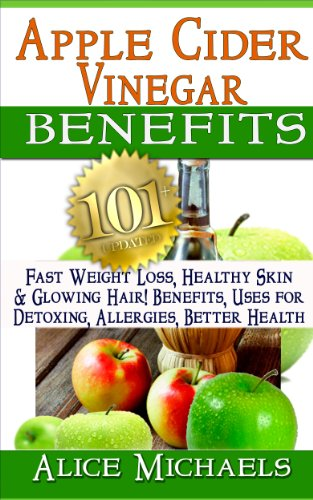 Apple Cider Vinegar Benefits:101 Apple Cider Vinegar Benefits for Weight Loss, Healthy Skin & Glowing Hair! Uses for Detoxing, Allergies, Better Health with Recipes and Cures from Nature's Remedy