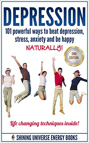 Depression: 101 Powerful Ways To Beat Depression, Stress, Anxiety And Be Happy NATURALLY! (Depression and Anxiety, Depression cure, Depression self help) (Best Way To Treat Depression)