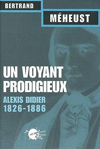 Un voyant prodigieux : Alexis Didier, 1826-1866