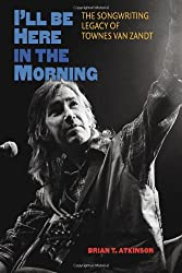 I'LL be Here in the Morning: The Songwriting Legacy of Townes Van Zandt (John and Robin Dickson Series in Texas Music)