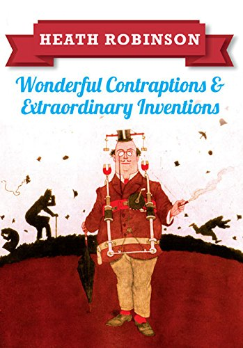 Heath Robinson  Wonderful Contraptions And Extraordinary Inventions