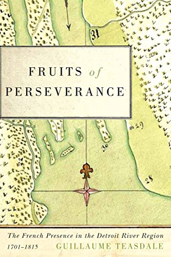 Fruits of Perseverance: The French Presence in the Detroit River Region, 1701-1815 (McGill-Queen