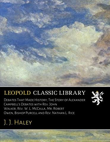 Debates That Made History; The Story of Alexander Campbell's Debates with Rev. John Walker, Rev. W. L. McCalla, Mr. Robert Owen, Bishop Purcell and Rev. Nathan L. (Alexander Campbell)