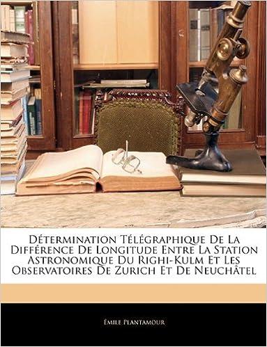 Téléchargement Determination Telegraphique de La Difference de Longitude Entre La Station Astronomique Du Righi-Kulm Et Les Observatoires de Zurich Et de Neuchatel pdf epub