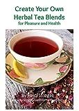 Create Your Own Herbal Tea Blends for Pleasure & Health!: An Herbal Beginner's Guide