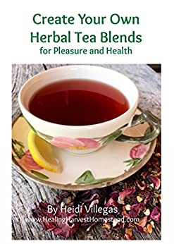 Create Your Own Herbal Tea Blends for Pleasure & Health!: An Herbal Beginner's Guide
