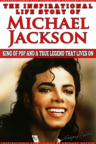 Michael Jackson - The Inspirational Life Story of Michael Jackson: King Of Pop And A True Legend That Lives On (Inspirational Life Stories By Gregory Watson Book 7)