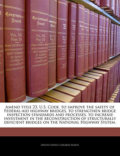 Amend title 23, U.S. Code, to improve the safety of Federal-aid highway bridges, to strengthen bridge inspection standards and processes, to increase ... bridges on the National Highway System. -  Paperback