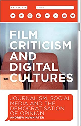 Film Criticism And Digital Cultures Journalism Social Media And The Democratization Of Opinion International Library Of The Moving Image Mcwhirter Andrew 9781784532840 Amazon Com Books