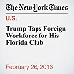 Trump Taps Foreign Workforce for His Florida Club | Charles V. Bagli,Megan Twohey