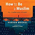 How to Be a Muslim: An American Story Audiobook by Haroon Moghul Narrated by Kamran R. Khan
