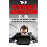 The Internet Addiction Cure: The Most Effective, Permanent Solution To Finally Overcome Internet Addiction For Life (Addiction, Net Addiction, Social Media ... Twitter Addiction, Television Addiction)
