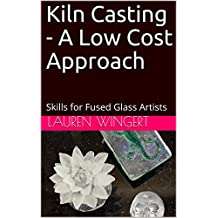 Kiln Casting - A Low Cost Approach: Skills for Fused Glass Artists