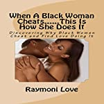 When a Black Woman Cheats...This Is How She Does It: Discovering Why Black Women Cheat and Find Love Doing It | Raymoni Love