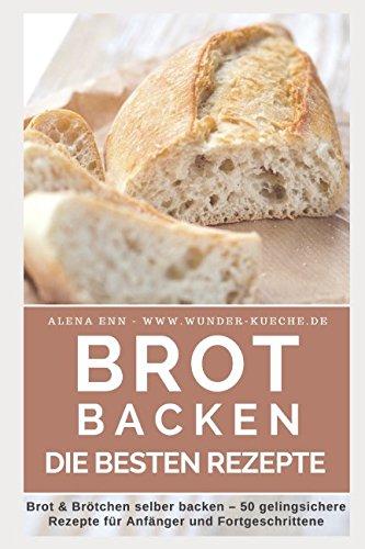 Brot backen: Brot und Brötchen selber backen - 50 gelingsichere Rezepte für Anfänger und Fortgeschrittene (Backen - die besten Rezepte) (German Edition)