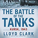 The Battle of the Tanks: Kursk, 1943 | Lloyd Clark