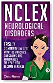 NCLEX: Neurological Disorders: Easily Dominate The Test With 105 Practice Questions & Rationales to Help You Become a Nurse! (Nursing Review Questions ... Guide, Science, Medical Career Book 14)