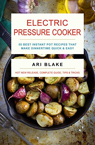 Electric Pressure Cooker: 50 Best Instant Pot Recipes That Make Dinnertime Quick & Easy by Ari Blake